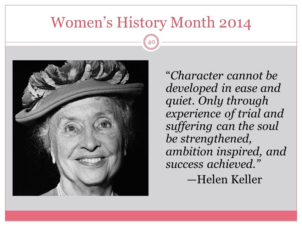 """Women's History Month 2014 40 """"Character cannot be developed in ease and quiet. Only through experience of trial and suffering can the soul be strengt"""