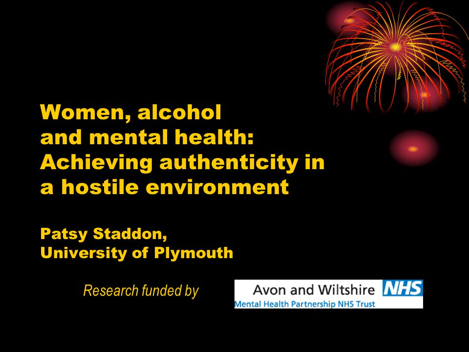 Women, alcohol and mental health: Achieving authenticity in a hostile environment Patsy Staddon, University of Plymouth Research funded by