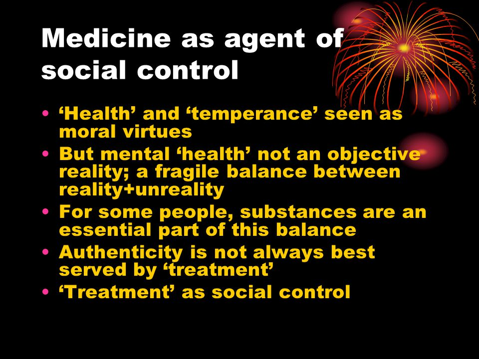 Medicine as agent of social control 'Health' and 'temperance' seen as moral virtues But mental 'health' not an objective reality; a fragile balance between reality+unreality For some people, substances are an essential part of this balance Authenticity is not always best served by 'treatment' 'Treatment' as social control
