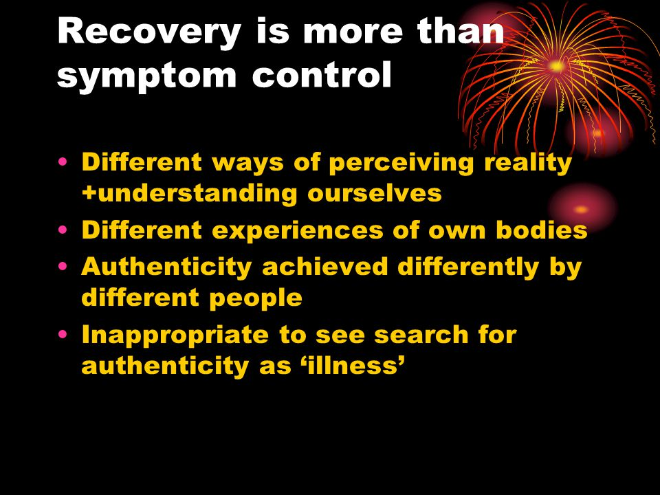 Recovery is more than symptom control Different ways of perceiving reality +understanding ourselves Different experiences of own bodies Authenticity achieved differently by different people Inappropriate to see search for authenticity as 'illness'