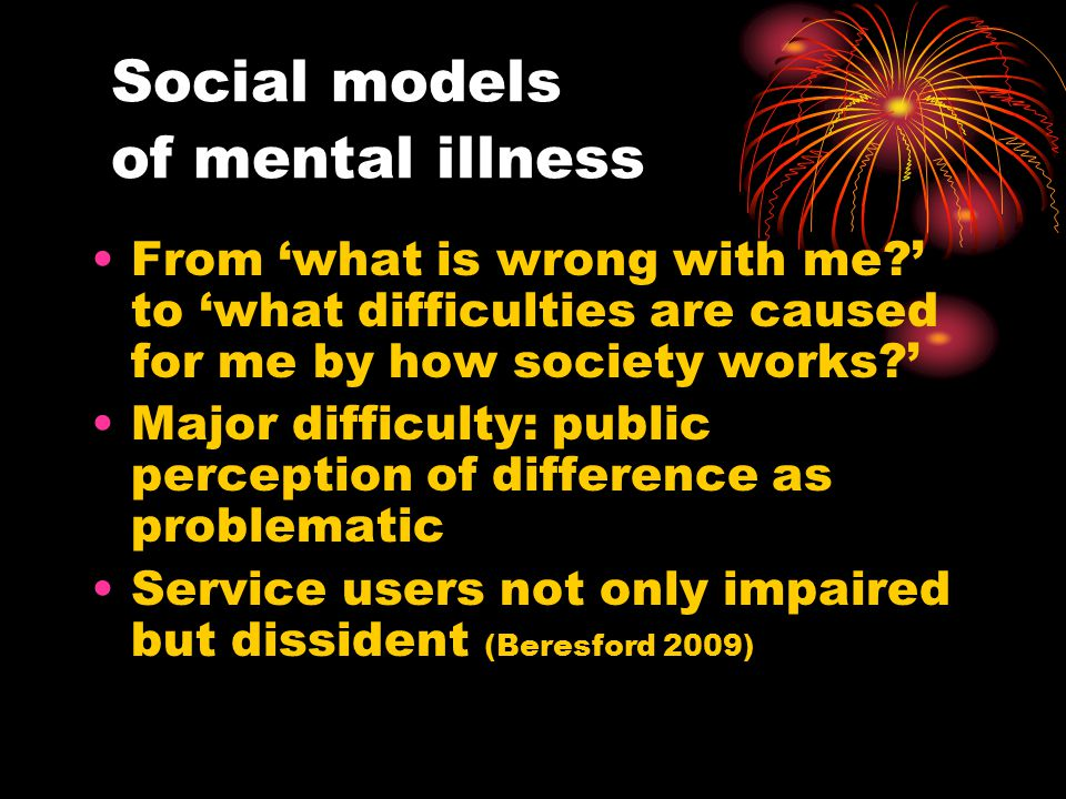 Social models of mental illness From 'what is wrong with me ' to 'what difficulties are caused for me by how society works ' Major difficulty: public perception of difference as problematic Service users not only impaired but dissident (Beresford 2009)
