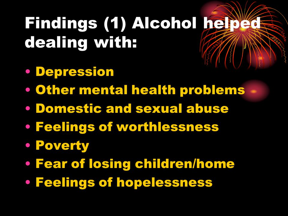 Findings (1) Alcohol helped dealing with: Depression Other mental health problems Domestic and sexual abuse Feelings of worthlessness Poverty Fear of losing children/home Feelings of hopelessness