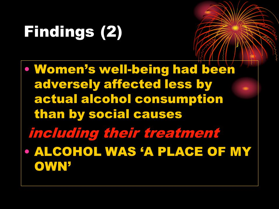 Findings (2) Women's well-being had been adversely affected less by actual alcohol consumption than by social causes including their treatment ALCOHOL WAS 'A PLACE OF MY OWN'