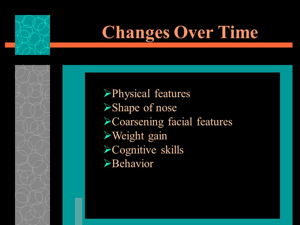 Changes Over Time  Physical features  Shape of nose  Coarsening facial features  Weight gain  Cognitive skills  Behavior