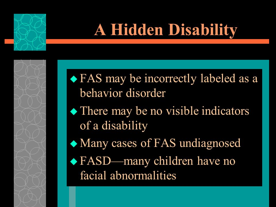 A Hidden Disability  FAS may be incorrectly labeled as a behavior disorder  There may be no visible indicators of a disability  Many cases of FAS undiagnosed  FASD—many children have no facial abnormalities