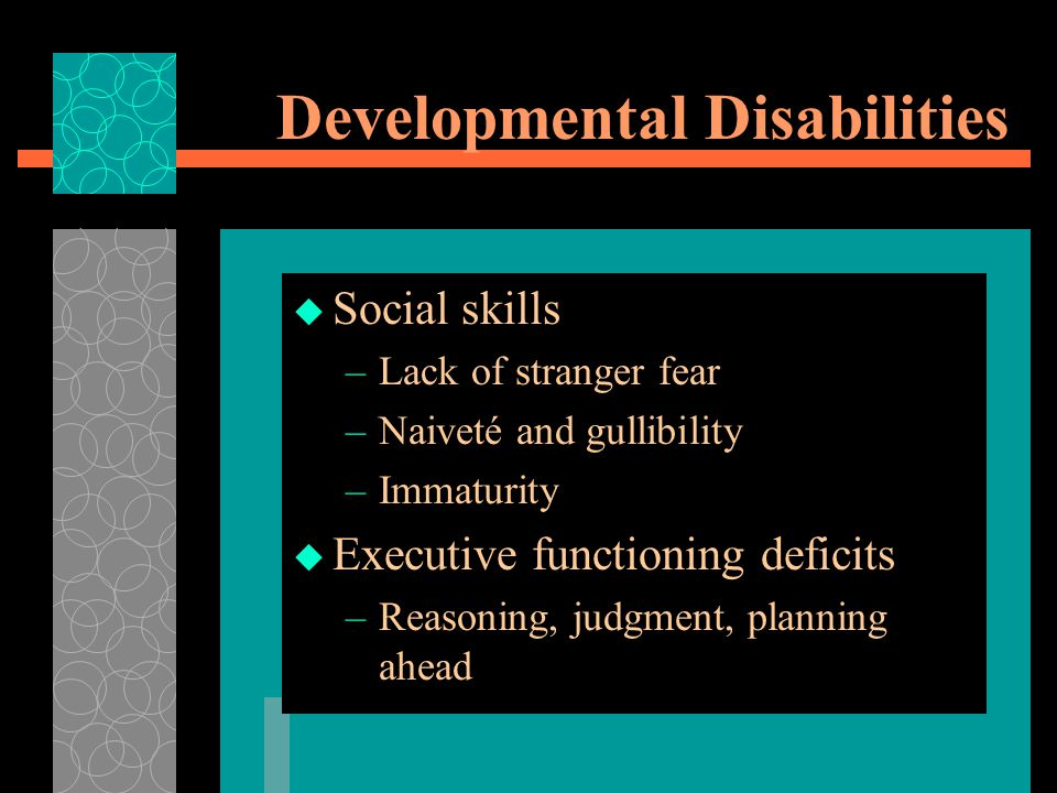 Developmental Disabilities  Social skills –Lack of stranger fear –Naiveté and gullibility –Immaturity  Executive functioning deficits –Reasoning, judgment, planning ahead