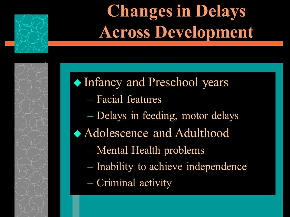 Changes in Delays Across Development  Infancy and Preschool years –Facial features –Delays in feeding, motor delays  Adolescence and Adulthood –Mental Health problems –Inability to achieve independence –Criminal activity