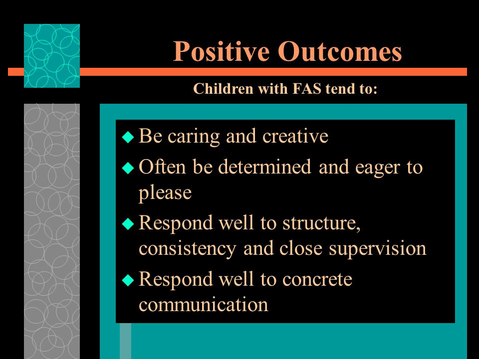 Positive Outcomes  Be caring and creative  Often be determined and eager to please  Respond well to structure, consistency and close supervision  Respond well to concrete communication Children with FAS tend to: