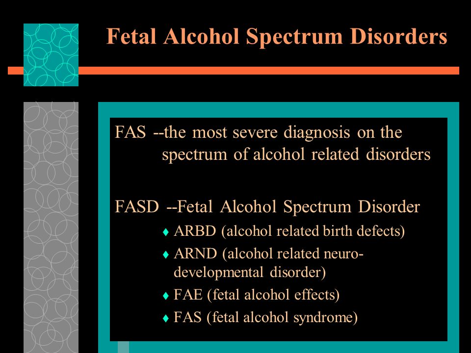 Fetal Alcohol Spectrum Disorders FAS --the most severe diagnosis on the spectrum of alcohol related disorders FASD --Fetal Alcohol Spectrum Disorder  ARBD (alcohol related birth defects)  ARND (alcohol related neuro- developmental disorder)  FAE (fetal alcohol effects)  FAS (fetal alcohol syndrome)