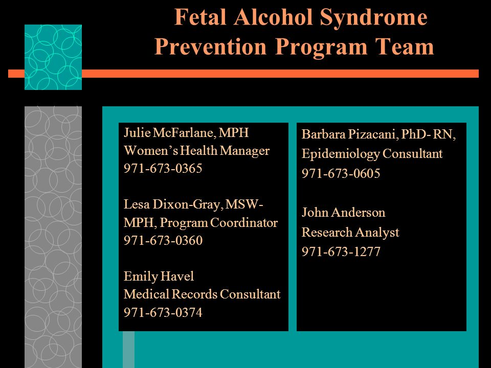 Fetal Alcohol Syndrome Prevention Program Team Julie McFarlane, MPH Women's Health Manager 971-673-0365 Lesa Dixon-Gray, MSW- MPH, Program Coordinator 971-673-0360 Emily Havel Medical Records Consultant 971-673-0374 Barbara Pizacani, PhD- RN, Epidemiology Consultant 971-673-0605 John Anderson Research Analyst 971-673-1277