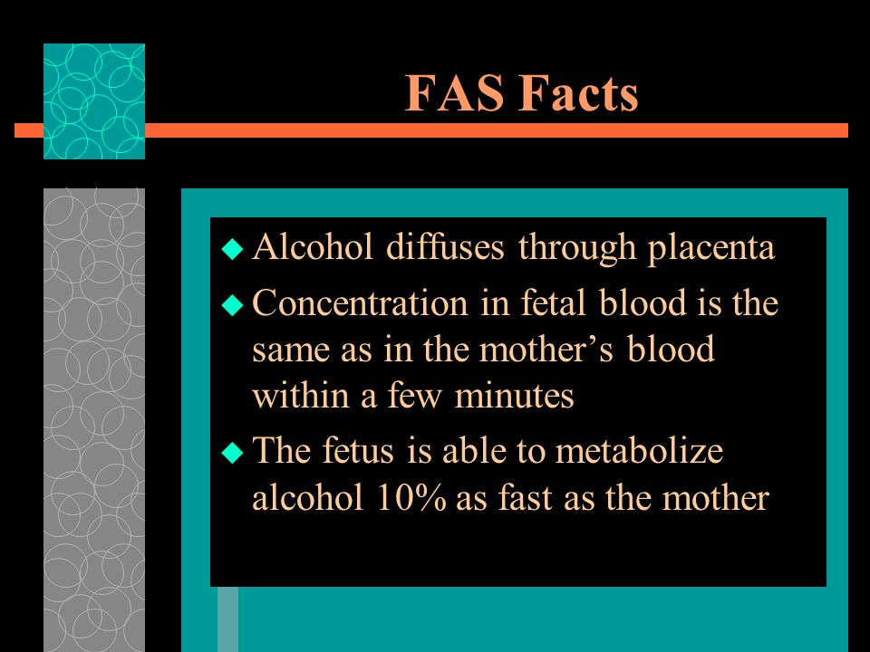 FAS Facts  Alcohol diffuses through placenta  Concentration in fetal blood is the same as in the mother's blood within a few minutes  The fetus is able to metabolize alcohol 10% as fast as the mother