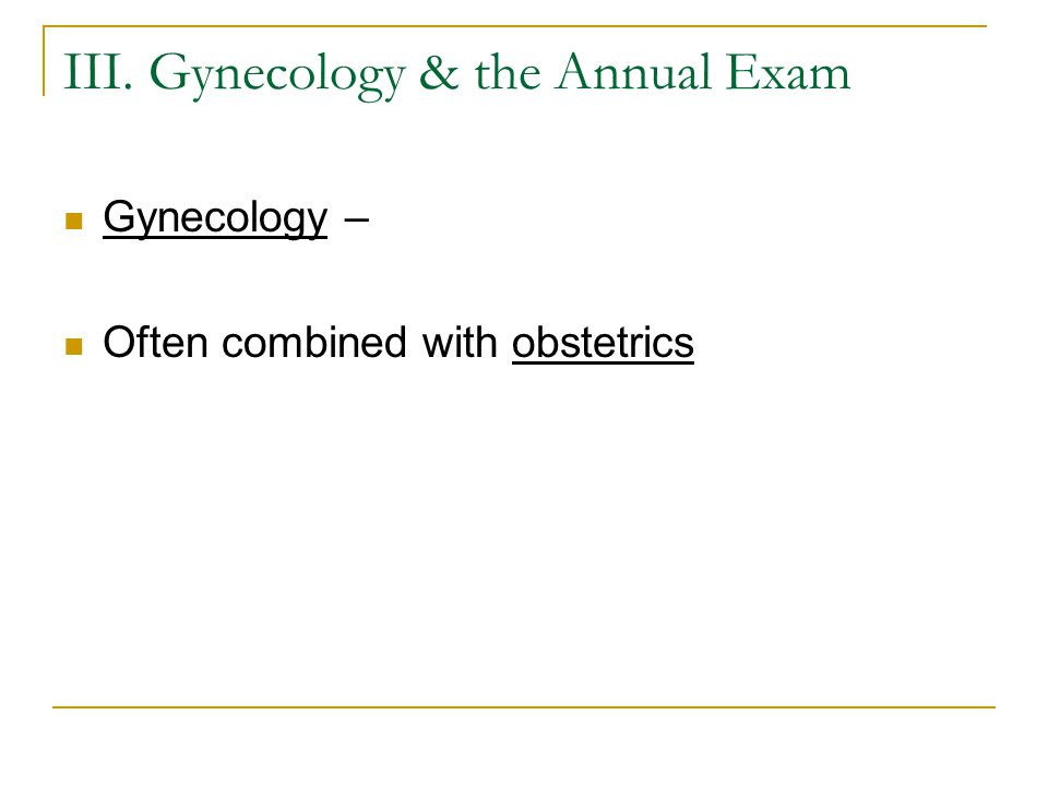 III. Gynecology & the Annual Exam Gynecology – Often combined with obstetrics