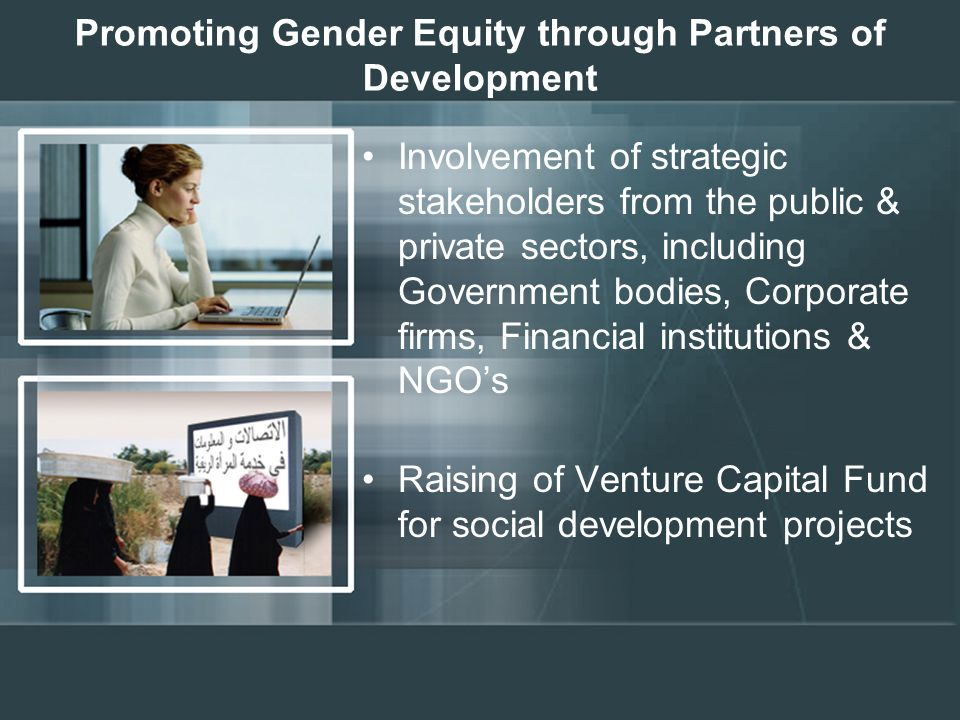 Promoting Gender Equity through Partners of Development Involvement of strategic stakeholders from the public & private sectors, including Government bodies, Corporate firms, Financial institutions & NGO's Raising of Venture Capital Fund for social development projects Promoting Gender Equity through Partners of Development