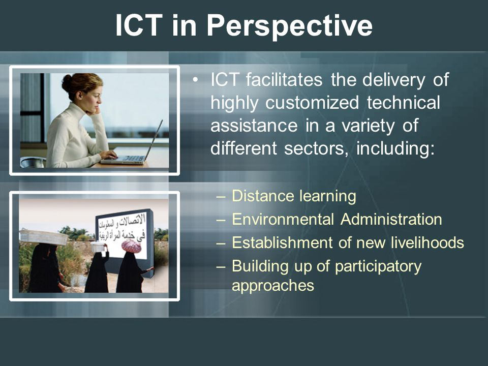 ICT in Perspective ICT facilitates the delivery of highly customized technical assistance in a variety of different sectors, including: –Distance lear