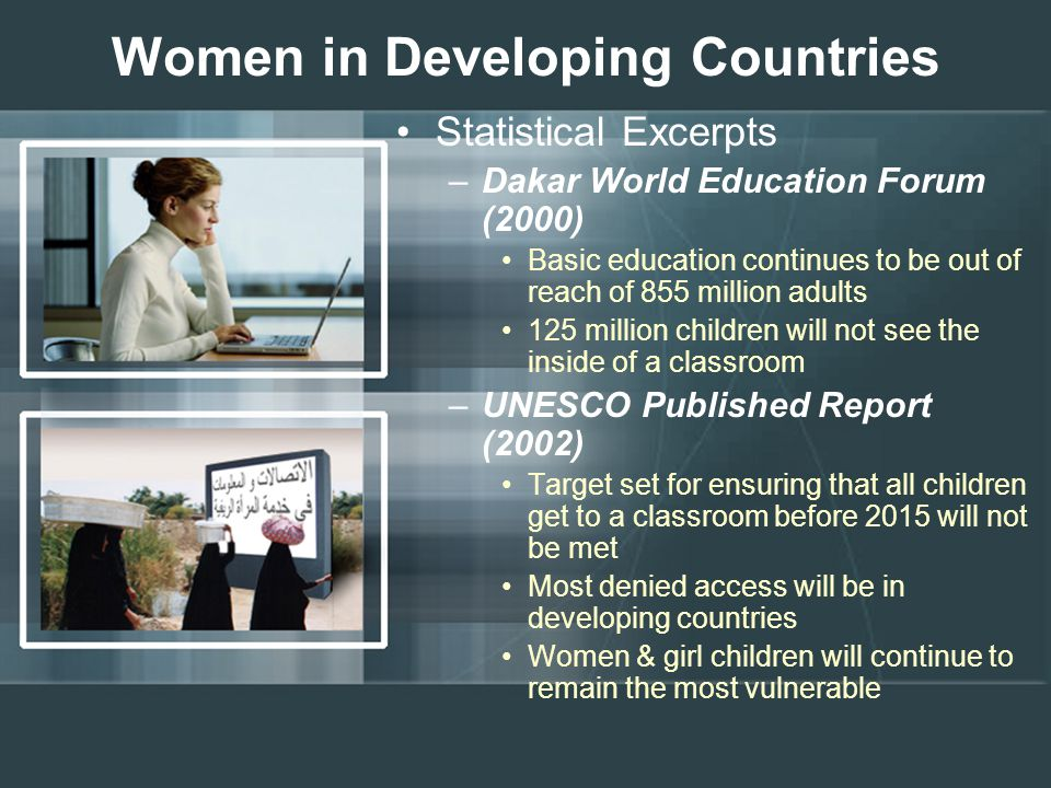 Women in Developing Countries Statistical Excerpts –Dakar World Education Forum (2000) Basic education continues to be out of reach of 855 million adults 125 million children will not see the inside of a classroom –UNESCO Published Report (2002) Target set for ensuring that all children get to a classroom before 2015 will not be met Most denied access will be in developing countries Women & girl children will continue to remain the most vulnerable