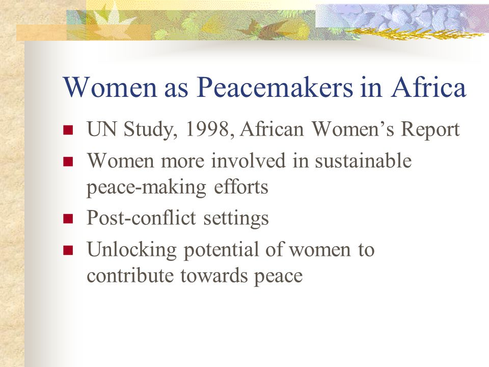 Women as Peacemakers in Africa UN Study, 1998, African Women's Report Women more involved in sustainable peace-making efforts Post-conflict settings Unlocking potential of women to contribute towards peace