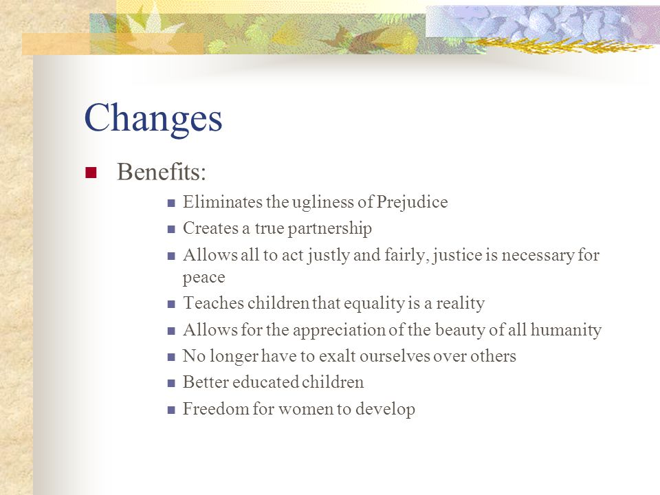 Changes Benefits: Eliminates the ugliness of Prejudice Creates a true partnership Allows all to act justly and fairly, justice is necessary for peace Teaches children that equality is a reality Allows for the appreciation of the beauty of all humanity No longer have to exalt ourselves over others Better educated children Freedom for women to develop