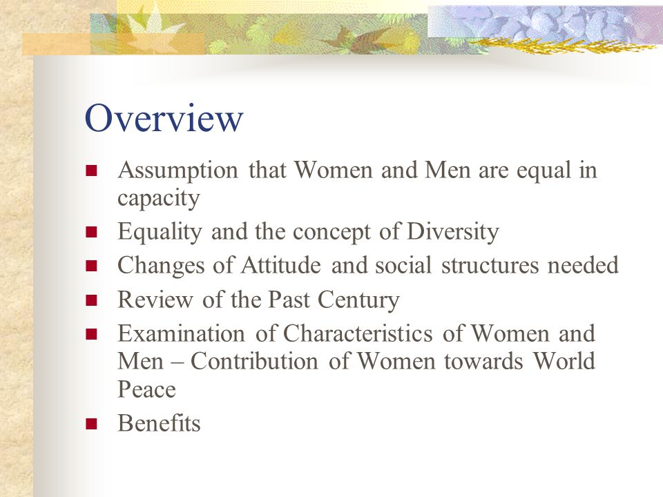 Overview Assumption that Women and Men are equal in capacity Equality and the concept of Diversity Changes of Attitude and social structures needed Review of the Past Century Examination of Characteristics of Women and Men – Contribution of Women towards World Peace Benefits