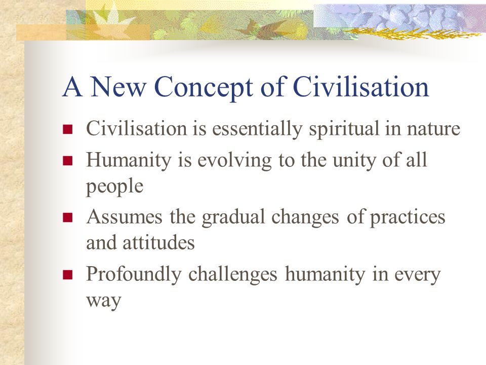 A New Concept of Civilisation Civilisation is essentially spiritual in nature Humanity is evolving to the unity of all people Assumes the gradual chan