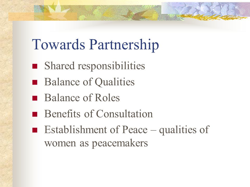 Towards Partnership Shared responsibilities Balance of Qualities Balance of Roles Benefits of Consultation Establishment of Peace – qualities of women