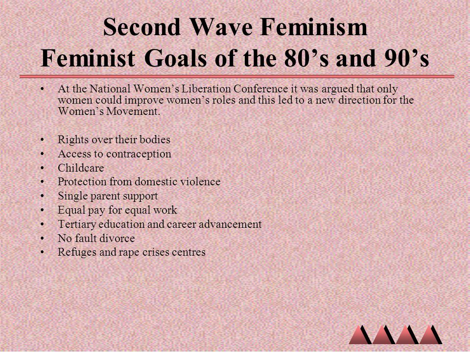 Second Wave Feminism Feminist Goals of the 80's and 90's At the National Women's Liberation Conference it was argued that only women could improve wom