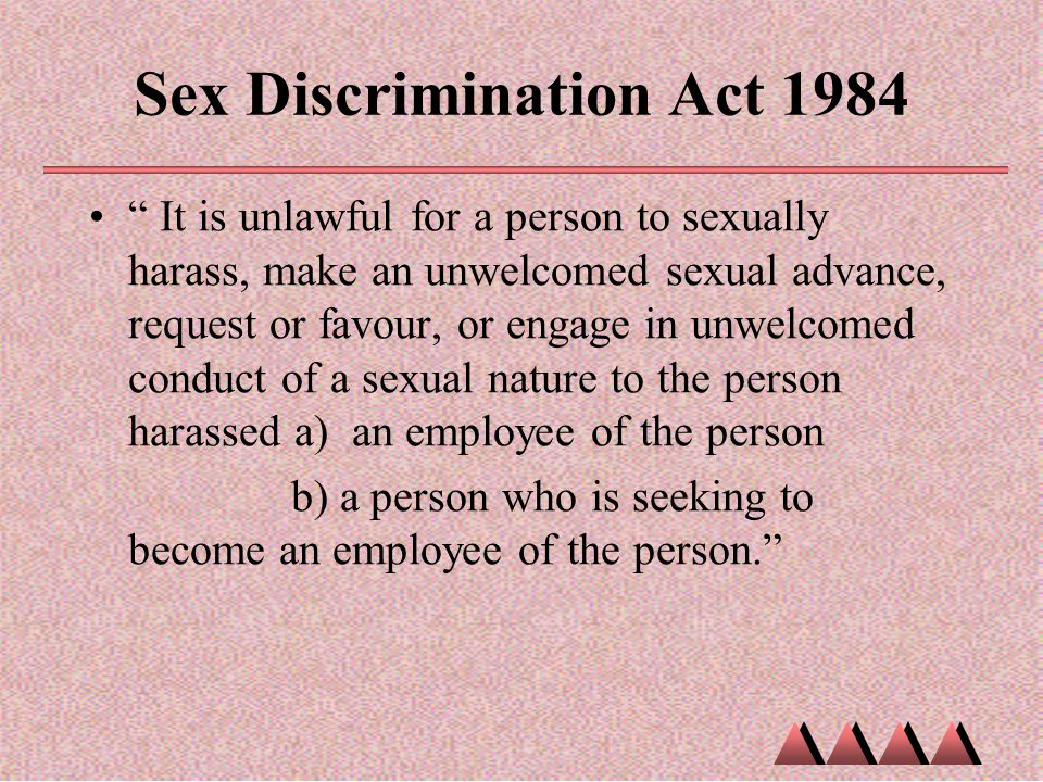 """Sex Discrimination Act 1984 """" It is unlawful for a person to sexually harass, make an unwelcomed sexual advance, request or favour, or engage in unwel"""