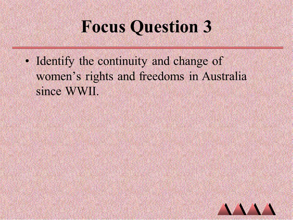 Focus Question 3 Identify the continuity and change of women's rights and freedoms in Australia since WWII.