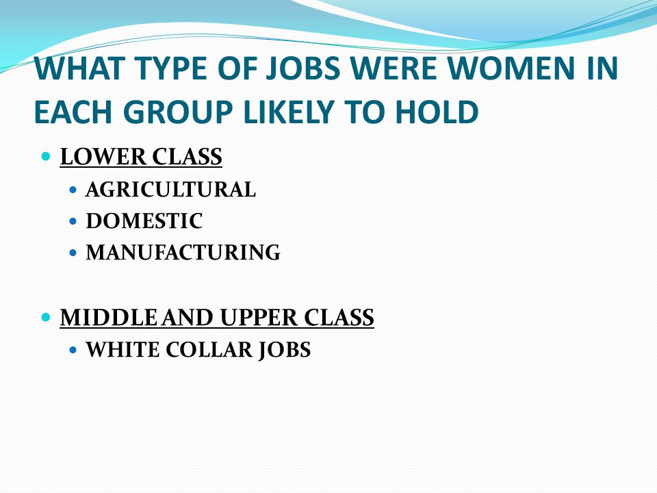 WHAT TYPE OF JOBS WERE WOMEN IN EACH GROUP LIKELY TO HOLD LOWER CLASS AGRICULTURAL DOMESTIC MANUFACTURING MIDDLE AND UPPER CLASS WHITE COLLAR JOBS