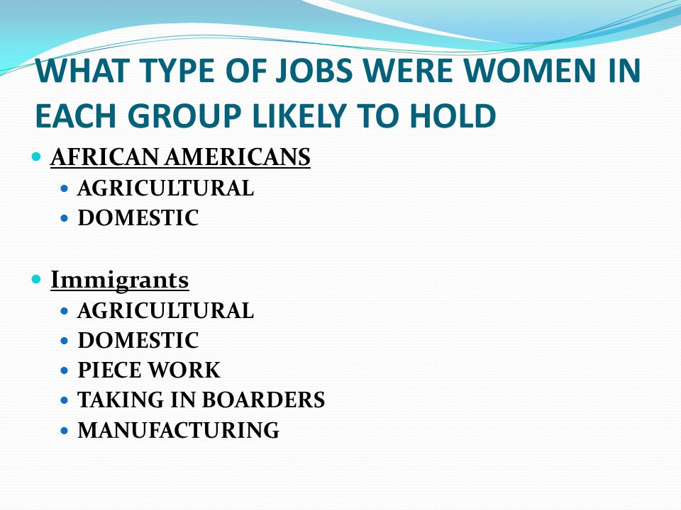 WHAT TYPE OF JOBS WERE WOMEN IN EACH GROUP LIKELY TO HOLD AFRICAN AMERICANS AGRICULTURAL DOMESTIC Immigrants AGRICULTURAL DOMESTIC PIECE WORK TAKING I