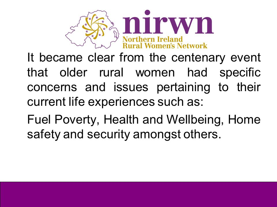 It became clear from the centenary event that older rural women had specific concerns and issues pertaining to their current life experiences such as: