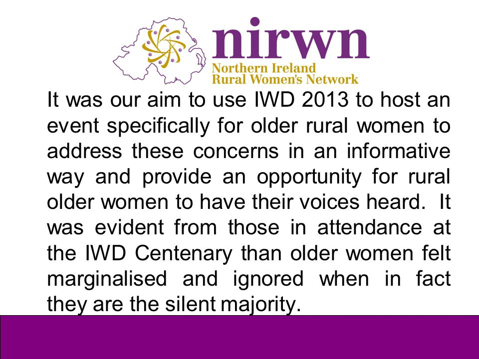 It was our aim to use IWD 2013 to host an event specifically for older rural women to address these concerns in an informative way and provide an oppo