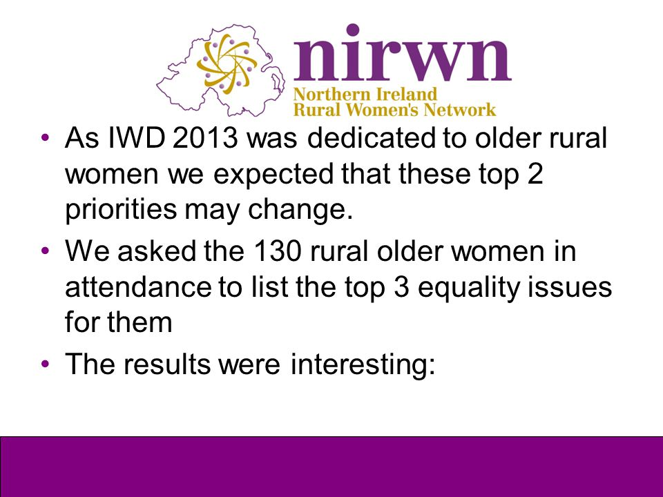 As IWD 2013 was dedicated to older rural women we expected that these top 2 priorities may change. We asked the 130 rural older women in attendance to