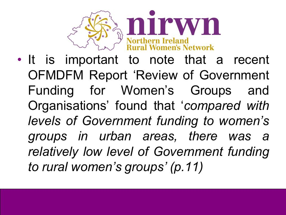 It is important to note that a recent OFMDFM Report 'Review of Government Funding for Women's Groups and Organisations' found that 'compared with leve