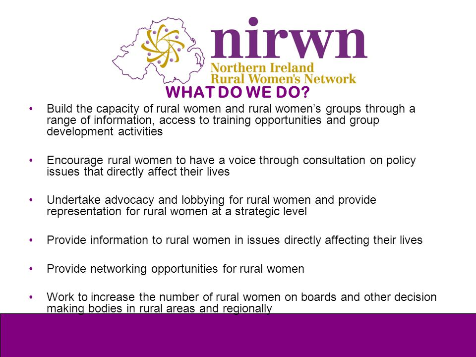 WHAT DO WE DO? Build the capacity of rural women and rural women's groups through a range of information, access to training opportunities and group d