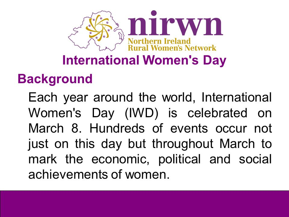 International Women's Day Background Each year around the world, International Women's Day (IWD) is celebrated on March 8. Hundreds of events occur no