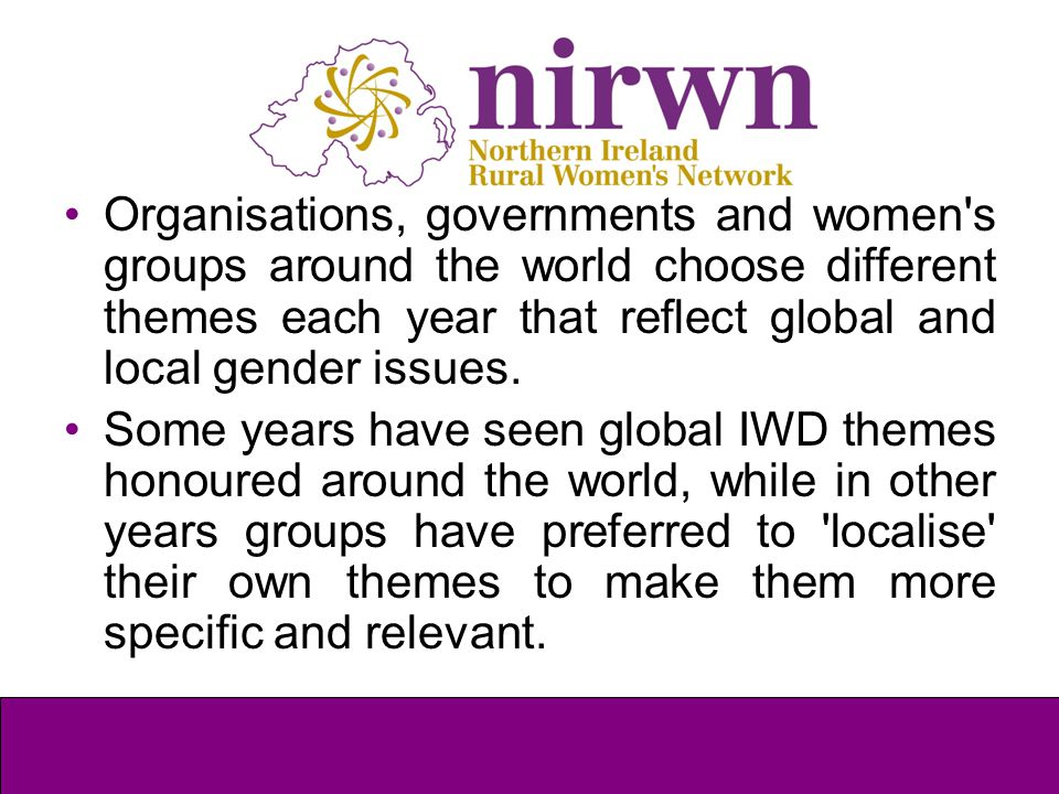 Organisations, governments and women's groups around the world choose different themes each year that reflect global and local gender issues. Some yea