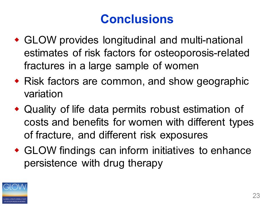 23 Conclusions  GLOW provides longitudinal and multi-national estimates of risk factors for osteoporosis-related fractures in a large sample of women  Risk factors are common, and show geographic variation  Quality of life data permits robust estimation of costs and benefits for women with different types of fracture, and different risk exposures  GLOW findings can inform initiatives to enhance persistence with drug therapy