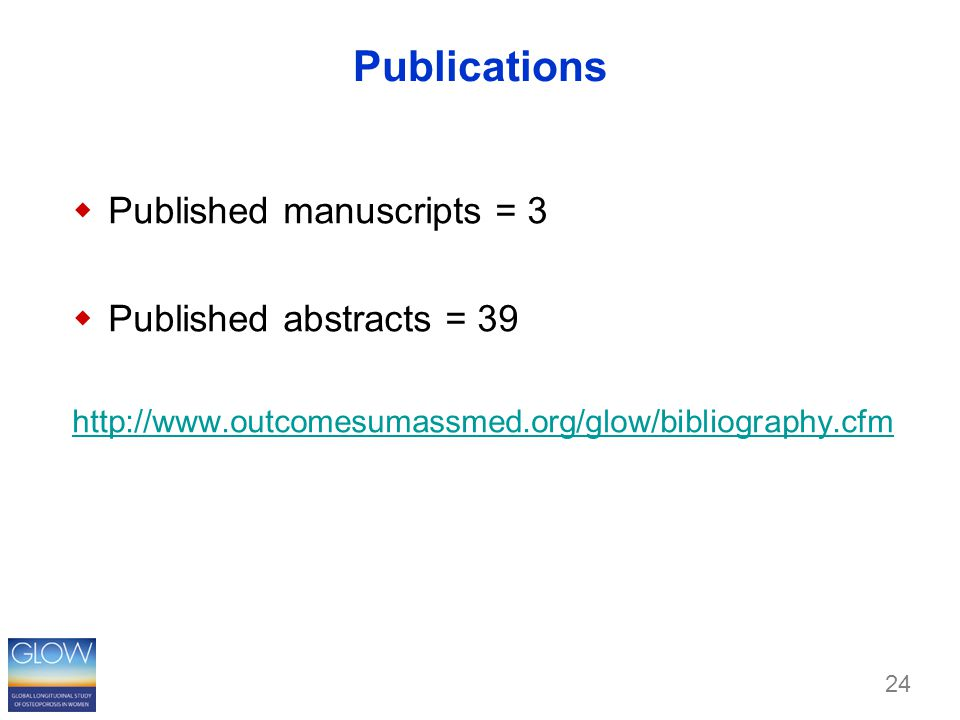 Publications  Published manuscripts = 3  Published abstracts = 39 http://www.outcomesumassmed.org/glow/bibliography.cfm 24