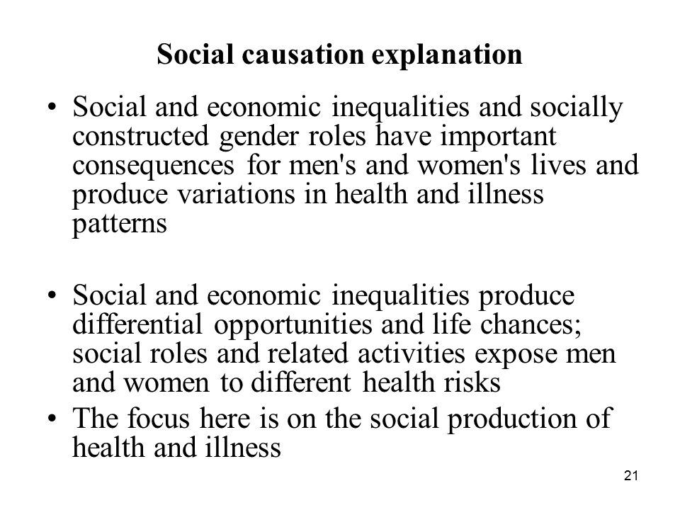 21 Social causation explanation Social and economic inequalities and socially constructed gender roles have important consequences for men s and women s lives and produce variations in health and illness patterns Social and economic inequalities produce differential opportunities and life chances; social roles and related activities expose men and women to different health risks The focus here is on the social production of health and illness