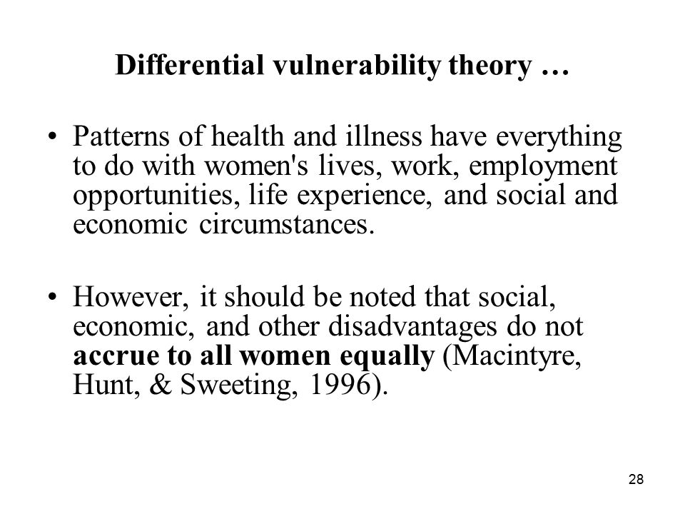28 Differential vulnerability theory … Patterns of health and illness have everything to do with women s lives, work, employment opportunities, life experience, and social and economic circumstances.