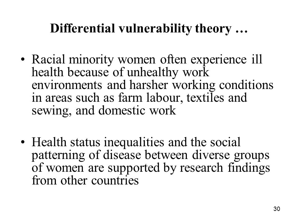 30 Differential vulnerability theory … Racial minority women often experience ill health because of unhealthy work environments and harsher working conditions in areas such as farm labour, textiles and sewing, and domestic work Health status inequalities and the social patterning of disease between diverse groups of women are supported by research findings from other countries