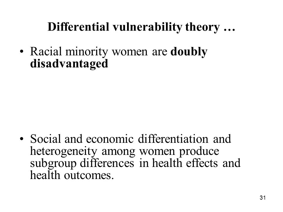 31 Differential vulnerability theory … Racial minority women are doubly disadvantaged Social and economic differentiation and heterogeneity among women produce subgroup differences in health effects and health outcomes.