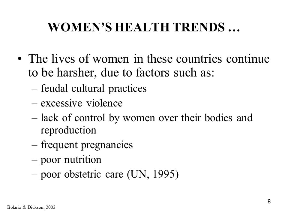 8 WOMEN'S HEALTH TRENDS … The lives of women in these countries continue to be harsher, due to factors such as: –feudal cultural practices –excessive violence –lack of control by women over their bodies and reproduction –frequent pregnancies –poor nutrition –poor obstetric care (UN, 1995) Bolaria & Dickson, 2002