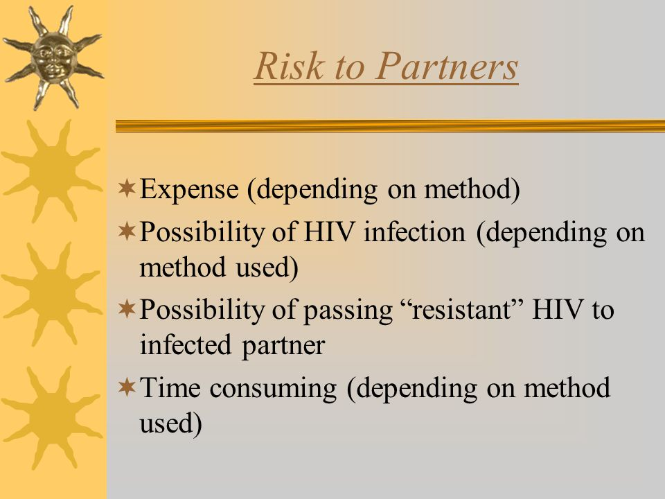 Risk to Partners  Expense (depending on method)  Possibility of HIV infection (depending on method used)  Possibility of passing resistant HIV to infected partner  Time consuming (depending on method used)