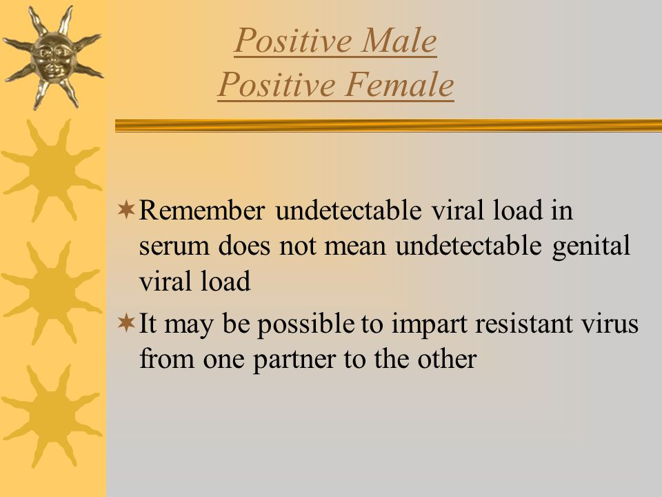 Positive Male Positive Female  Remember undetectable viral load in serum does not mean undetectable genital viral load  It may be possible to impart resistant virus from one partner to the other
