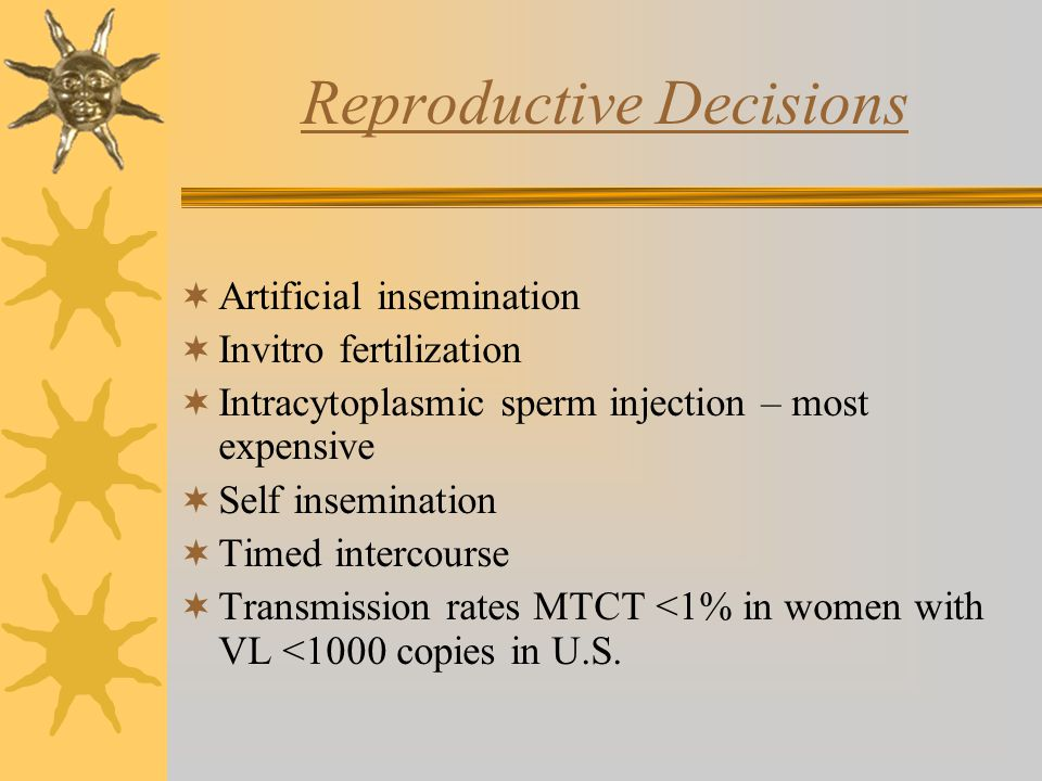Reproductive Decisions  Artificial insemination  Invitro fertilization  Intracytoplasmic sperm injection – most expensive  Self insemination  Timed intercourse  Transmission rates MTCT <1% in women with VL <1000 copies in U.S.
