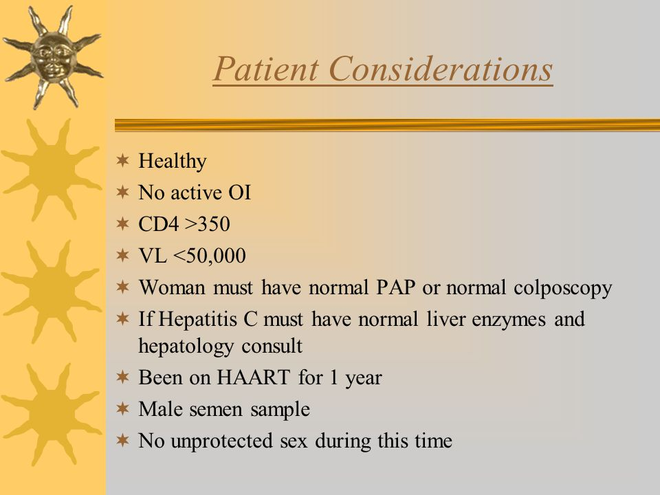 Patient Considerations  Healthy  No active OI  CD4 >350  VL <50,000  Woman must have normal PAP or normal colposcopy  If Hepatitis C must have normal liver enzymes and hepatology consult  Been on HAART for 1 year  Male semen sample  No unprotected sex during this time