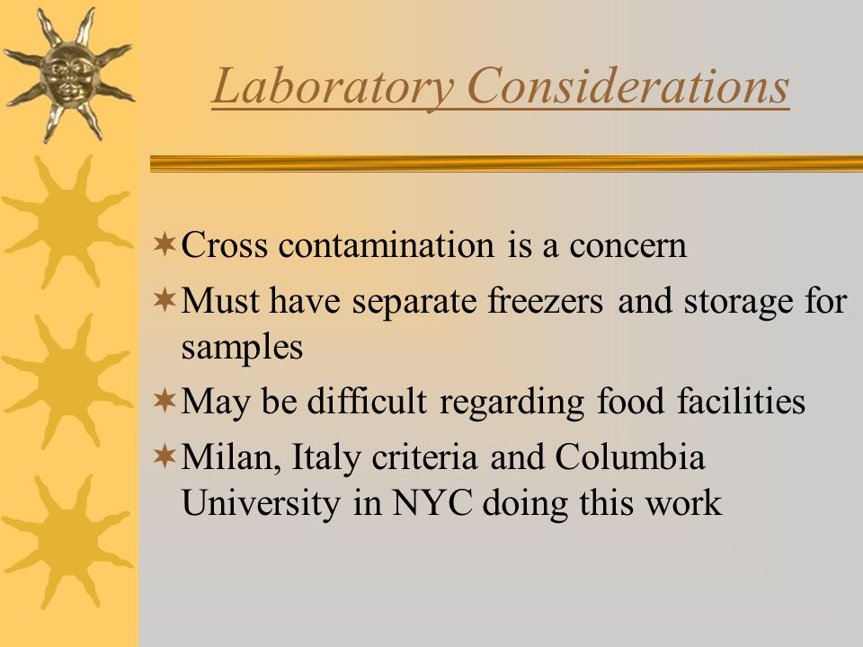 Laboratory Considerations  Cross contamination is a concern  Must have separate freezers and storage for samples  May be difficult regarding food facilities  Milan, Italy criteria and Columbia University in NYC doing this work