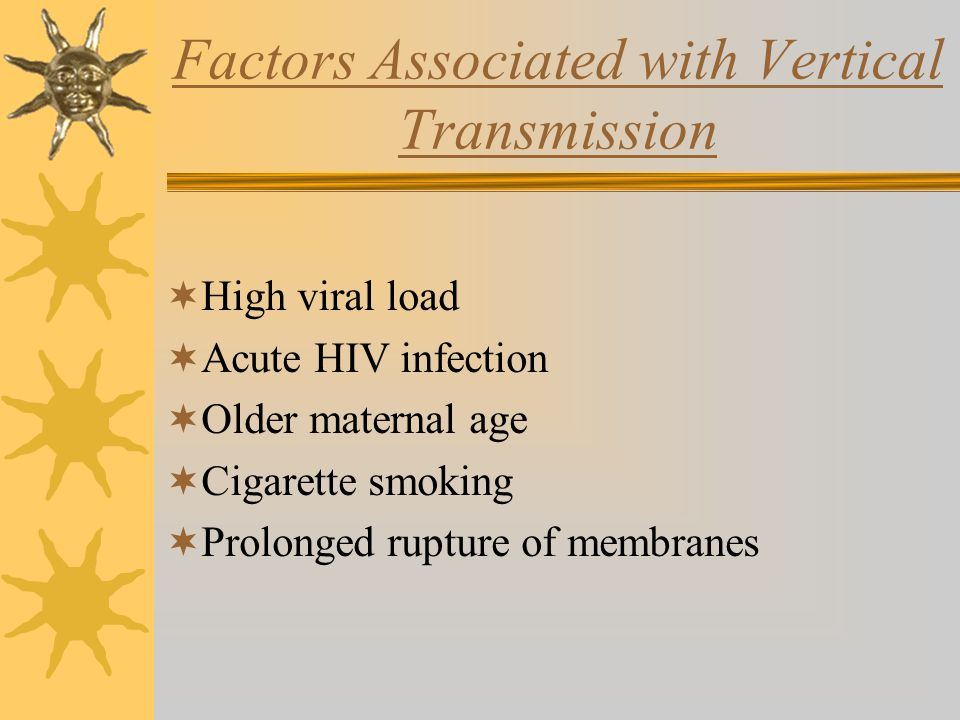 Factors Associated with Vertical Transmission  High viral load  Acute HIV infection  Older maternal age  Cigarette smoking  Prolonged rupture of membranes