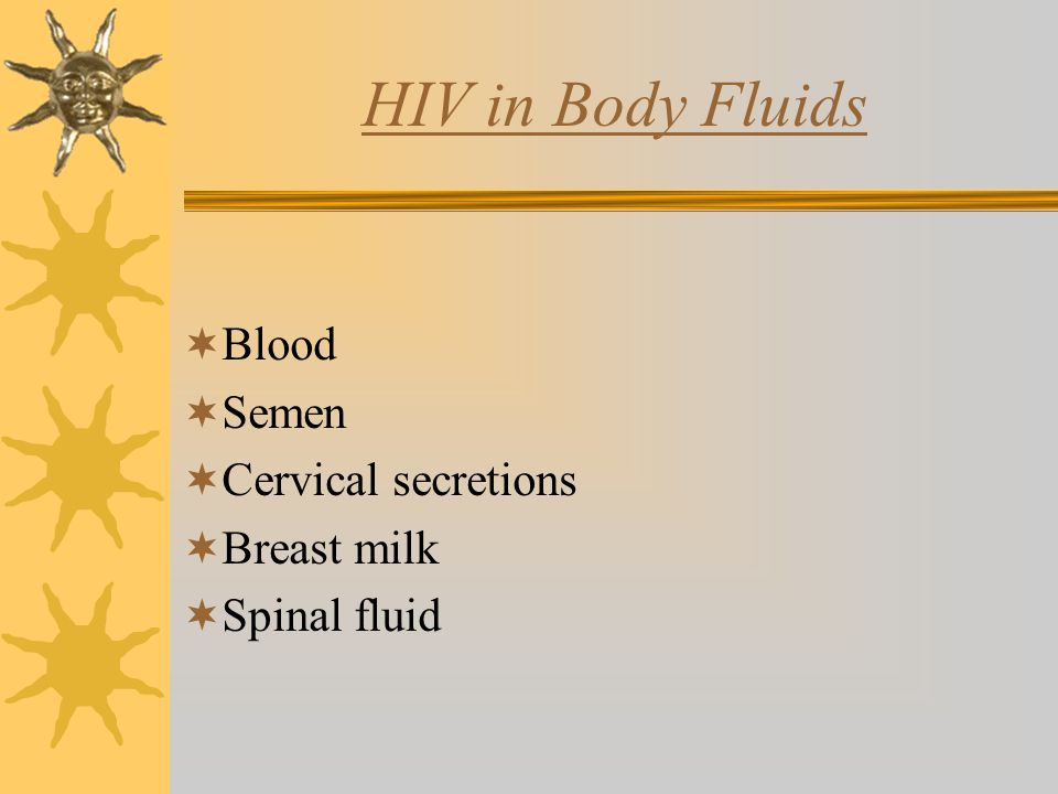 HIV in Body Fluids  Blood  Semen  Cervical secretions  Breast milk  Spinal fluid